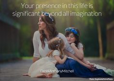 Your presence in this life is significant beyond all imagination. DerekAnthonyMitchell