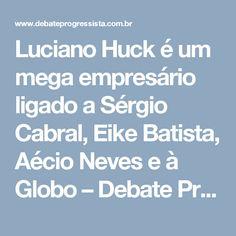 Luciano Huck é um mega empresário ligado a Sérgio Cabral, Eike Batista, Aécio Neves e à Globo – Debate Progressista