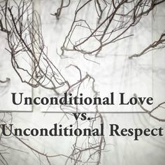 Unconditional Love vs. Unconditional Respect- it does NOT mean being a doormat.  It DOES mean being responsible for you own actions.