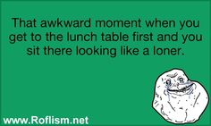 That awkward moment when you get to the lunch table first and you sit there looking like a loner.