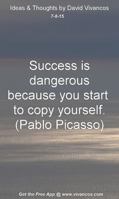 July 8th 2015 Success is dangerous because you start to copy yourself. (Pablo Picasso) https://www.youtube.com/watch?v=WC31ka56fwk