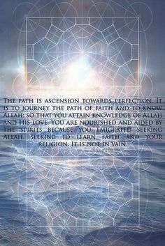 The path is ascension towards perfection. It is to journey the path of faith and to know Allah; so that you attain knowledge of Allah and His love. You are nourished and aided by the spirits because you emigrated seeking Allah, seeking to learn faith and your religion. It is not in vain.