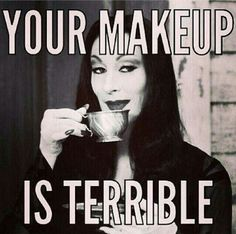 Your makeup is terrible. Morticia Addams