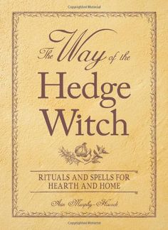 The Way of the Hedge Witch: Rituals and Spells for Hearth and Home