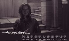 Rumpelstiltskin's progression into a madman after losing Belle. It's tragic but heartwarming all at once