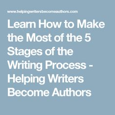 Learn How to Make the Most of the 5 Stages of the Writing Process - Helping Writers Become Authors