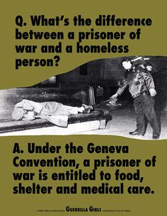 What is the difference between a prisoner of war and a homeless person? Under the Geneva Convention, a prisoner of war is entitled to food, shelter and medical care. Social Issues, Social Work, Geneva Conventions, Guerrilla Girls, Amnesty International, Declaration Of Human Rights, Prisoners Of War, Helping The Homeless, Medical Care