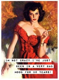 I'm not crazy, I've just been in a very bad mood for 30 years.  ~quote (mood quote)