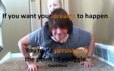 If you want your dreams to happen you must persist past the point of struggle. David Wood  So many people give up a the first sign of trouble and jump from opportunity to opportunity and wonder why they don't succeed in anything.  If you are ready to persist past the struggle and succeed, Join me now www.MySuccessFormula.info  Today is your day to make the decision to be successful.