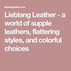 Lieblang Leather - a world of supple leathers, flattering styles, and colorful choices