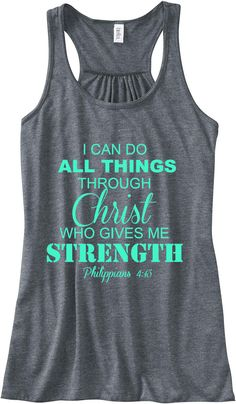 http://www.etsy.com/listing/120176186/philippians-413-i-can-do-all-things  Philippians 4:13 I Can Do All Things Through Christ Train Gym Tank Top Flowy Racerback Workout Custom Colors You Choose Size & Colors. $24.00, via Etsy.