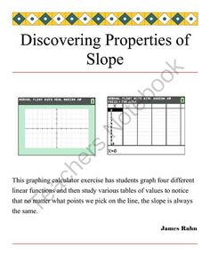 Discovering Properties of Slope from jamesrahn on TeachersNotebook.com -  (7 pages)  - This graphing calculator exercise has students graph four different linear functions and then study various tables of values to notice that no matter what points we pick on the line, the slope is always the same.