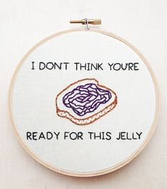 The lyrics I Dont Think Youre Ready for This Jelly from the Destinys Child song Bootylicious with an image of jelly toast is embroidered by me