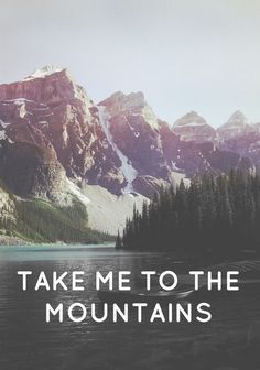 Take me to the mountains.