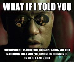The Real Reason You'll Never Escape The Friend Zone - we are not machines you keep putting kindness coins into until sex falls out.