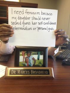 """""""I need feminism because my daughter should never second guess her self-confidence, determination, or personal goals."""" -Dr. Marcus Broadhead"""