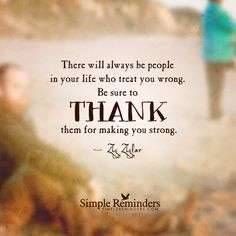 There will always be people in your life who treat you wrong.  Be sure to THANK them for making you strong.  Zig Ziglar