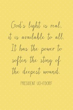 """""""God's light is real. It is available to all! It gives life to all things. It has the power to soften the sting of the deepest wound. It can be a healing balm for the loneliness and sickness of our souls. In the furrows of despair, it can plant the seeds of a brighter hope. It can enlighten the deepest valleys of sorrow. It can illuminate the path before us and lead us through the darkest night into the promise of a new dawn."""" """"The Hope of God's Light,"""" by Dieter F. Uchtdorf, Gen Con, Apr…"""