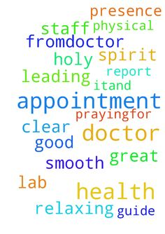 doctor appointment, Please pray. -  	God, praying�for good health report from�doctor, lab and smooth appointment. Holy Spirit, guide doctor, staff and myself with Your Presence and clear help and leading. Thank You Lord for relaxing me about it�and great physical health. Thank YOU for praying, in Jesus' Name amen.  Posted at: https://prayerrequest.com/t/jVg #pray #prayer #request #prayerrequest