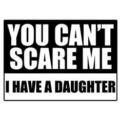 Both moms and dads of girls know how this feels. You can't scare them! $9.99