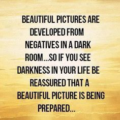 Beautiful Pictures are developed from negatives in a dark room ... so if you see Darkness in your life, be reassured that a Beautiful Picture is being prepared ...