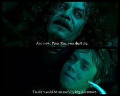 """""""And now, Peter Pan, you shall die!""""  """"To die would be an awfully big adventure."""""""