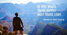 He who would travel happily must travel light.  -Antoine de Saint-Exupéry