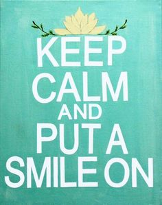 Keep Calm and Put A Smile On.