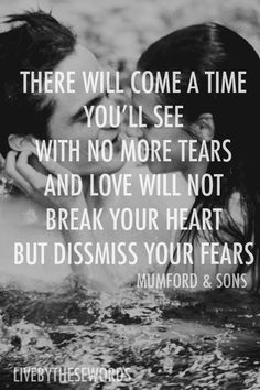 There will come a time you'll see with no more tears and love will not break your heart but dismiss your fears. --Mumford & Sons