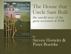 For those of you who want to see more application of the Austrian theories and propositions, here Peter Boettke and Steve Horwitz trace the path of the Great Recession of 2008 from its origins in the housing market bubble to the policies offered to cure the aftermath.    Download it here to read their analysis and insights: http://www.fee.org/doc/the-house-that-uncle-sam-built/