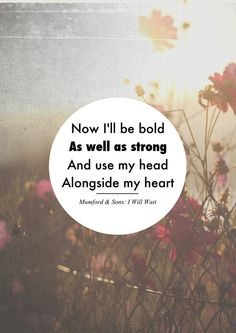 Now I'll be bold as well as strong and use my head alongside my heart - Mumford & Sons, I Will Wait - via | maitri