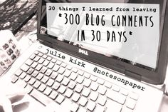 30 Things I learned from leaving 300 blog comments in 30 days. [Including that 300 is a lot more than you might at first imagine it to be]. By Julie Kirk
