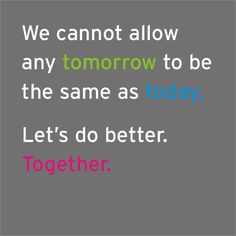 We cannot allow any tomorrow to be the same as today. Let's do better. Together.