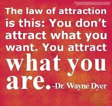 The law of attraction is this:  You don't attract what you want, you attract what you are!  ~Dr. Wayne Dyer