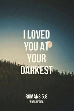 I loved you at your darkest ~ Romans 5:8