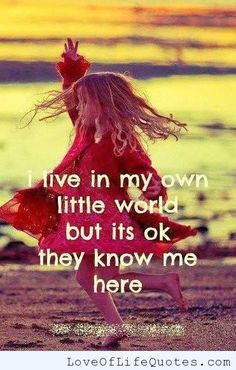 I love in my own little world - http://www.loveoflifequotes.com/life/love-little-world/