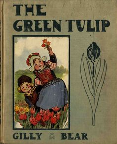 """""""The Green Tulip: A Fairy Tale of Holland"""" by Gilly Bear (pseud. van Gilbert Wolf Gabriel.), Illustrated by Frances Brundage; Sam'l Gabriel Sons, 1915"""