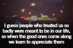 I guess people who treated us so badly were meant to be in our life, so when the good ones come along we learn to appreciate them.
