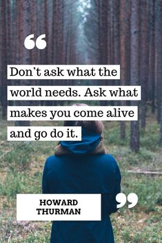 Ask what makes you come alive and GO do it!