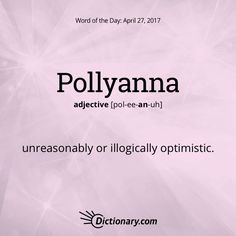 Dictionary.com's Word of the Day - Pollyanna - (often lowercase). unreasonably or illogically optimistic: some pollyanna notions about world peace. Also, Pollyannaish.