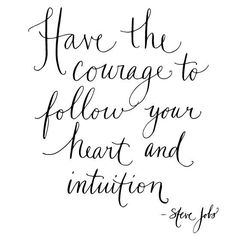 Have the courage to follow your heart and intuition.