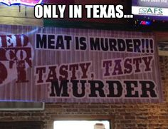 Only in Texas…cuz here....we eat meat that was born to be something else's meat eventually.