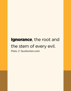 Ignorance, the root and the stem of every evil. Ignorance Quotes, Being Ignored Quotes, Perception, Quote Of The Day, Favorite Quotes, Roots, Life Quotes, Inspirational Quotes, Thoughts
