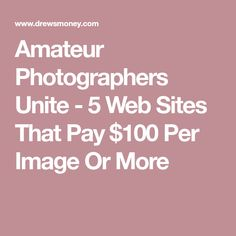Amateur Photographers Unite - 5 Web Sites That Pay $100 Per Image Or More