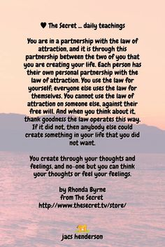 You create through your thoughts and feelings, and no-one but you can think your thoughts or feel your feelings.  by Rhonda Byrne from The Secret