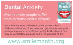 #NSM15 Dental Anxiety  One in seven people suffer from extreme dental anxiety. More dentists now understand their patients' fears. With a combination of kindness and gentleness, along with advances in modern treatment, going to the dentist can now be completely painless and a normal part of life.  For more visit: http://www.nationalsmilemonth.org/  #NationalSmileMonth #SmileMonth