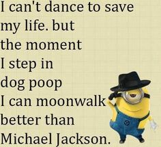 I can't dance to save my life, but the moment I step in dog poop I can moonwalk better than Michael Jackson. - minion