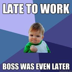 Being late is not a good way to advance in your career, but in the seldom occasion you are...