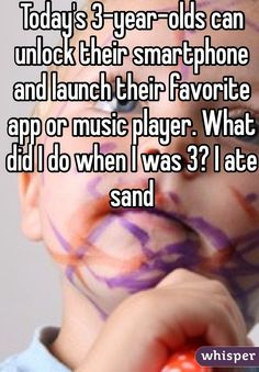 Today's 3-year-olds can unlock their smartphone and launch their favorite app or music player. What did I do when I was 3? I ate sand