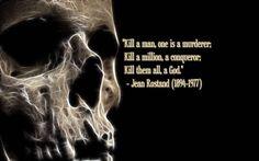 """""""Se uno uccide un uomo  è un assassino;  ne uccide un milione,  è un conquistatore;  li uccide tutti,  è un dio..."""" Jean Rostand"""